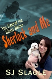 Sherlock and Me: The Case of the Ghost Horse ebook by SJ Slagle