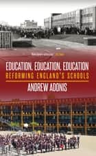 Education, Education, Education ebook by Andrew Adonis