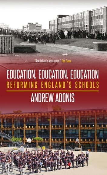 Education, Education, Education - Reforming England's Schools ebook by Andrew Adonis