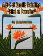 A B C of Acrylic Painting-Bird of Paradise ebook by Guy Wann