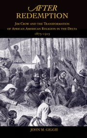 After Redemption - Jim Crow and the Transformation of African American Religion in the Delta, 1875-1915 ebook by John M. Giggie