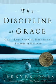 The Discipline of Grace - God's Role and Our Role in the Pursuit of Holiness ebook by Jerry Bridges