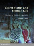 Moral Status and Human Life - The Case for Children's Superiority ebook by James G. Dwyer
