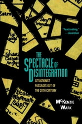 The Spectacle of Disintegration - Situationist Passages out of the Twentieth Century ebook by Mckenzie Wark