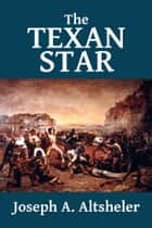 The Texan Star: The Story of a Great Fight for Liberty - [Texan Series #1] ebook by Joseph A. Altsheler