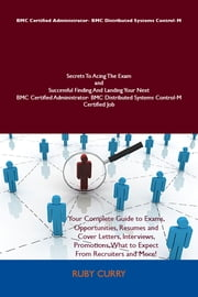 BMC Certified Administrator- BMC Distributed Systems Control-M Secrets To Acing The Exam and Successful Finding And Landing Your Next BMC Certified Administrator- BMC Distributed Systems Control-M Certified Job ebook by Ruby Curry