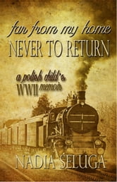 Far From My Home, Never to Return: A Polish Child's WWII Memoir ebook by Nadia Seluga