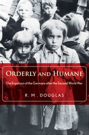 Orderly and Humane: The Expulsion of the Germans after the Second World War ebook by R. M. Douglas