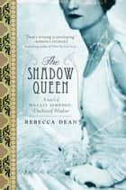 The Shadow Queen - A Novel of Wallis Simpson, Duchess of Windsor ebook by Rebecca Dean