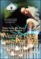 Welcome Rugs and Pixie Dust: Tales from the Pixie Kettle and Hearth 1 ebook by Eve Hathaway