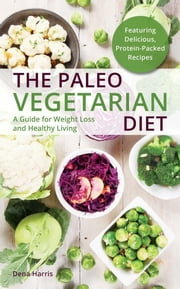 The Paleo Vegetarian Diet - A Guide For Weight Loss And Healthy Living ebook by Dena Harris