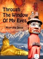 Through The Window Of My Eyes ebook by Nispruha Desai