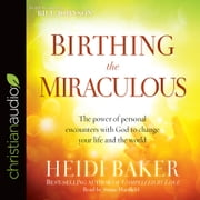 Birthing the Miraculous - The Power of Personal Encounters with God to Change Your Life and the World audiobook by Heidi Baker