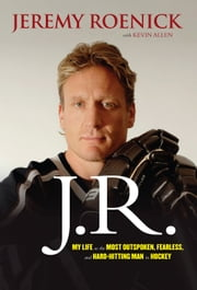 J.R. - My Life as the Most Outspoken, Fearless, and Hard-Hitting Man in Hockey ebook by Jeremy Roenick, Kevin Allen