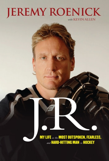 J.R. - My Life as the Most Outspoken, Fearless, and Hard-Hitting Man in Hockey ebook by Jeremy Roenick,Kevin Allen