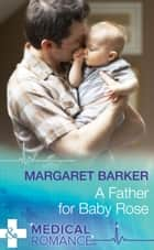 A Father for Baby Rose (Mills & Boon Medical) ebook by Margaret Barker