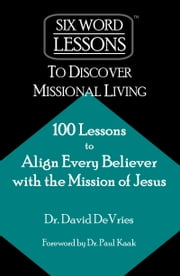 Six Word Lessons to Discover Missional Living: 100 Lessons to Align Every Believer with the Mission of Jesus ebook by David DeVries