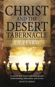 Christ and the Desert Tabernacle: Discover the connections between Christ and the Old Testament tabernacle ebook by John  Fesko