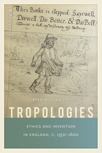 Tropologies - Ethics and Invention in England, c.1350-1600 ebook by Ryan McDermott