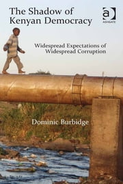 The Shadow of Kenyan Democracy - Widespread Expectations of Widespread Corruption ebook by Dr Dominic Burbidge
