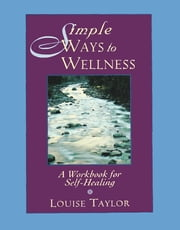 Simple Ways to Wellness - A Workbook for Self-Healing ebook by Louise Taylor
