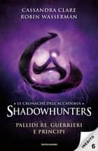 Le cronache dell'Accademia Shadowhunters - 6. Pallidi re, guerrieri e principi ebook by Robin Wasserman, Cassandra Clare