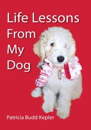 Life Lessons from My Dog ebook by Patricia Budd Kepler