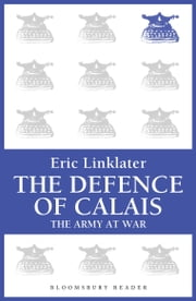 The Defence of Calais - The Army at War Series ebook by Eric Linklater
