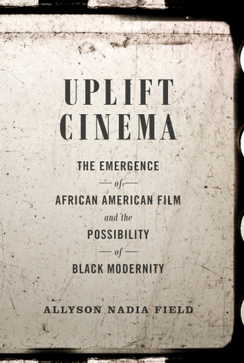 Uplift Cinema - The Emergence of African American Film and the Possibility of Black Modernity ebook by Allyson Nadia Field
