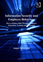 Information Security and Employee Behaviour - How to Reduce Risk Through Employee Education, Training and Awareness ebook by Mr Angus McIlwraith