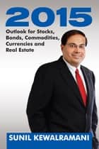2015: Outlook for Stocks, Bonds, Commodities, Currencies and Real Estate ebook by Sunil Kewalramani