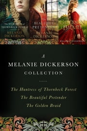 A Melanie Dickerson Collection - The Huntress of Thornbeck Forest, The Beautiful Pretender, The Golden Braid ebook by Melanie Dickerson