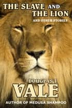 The Slave and The Lion and Other Stories ebook by Douglas T. Vale