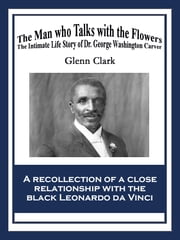 The Man Who Talks with the Flowers - The Intimate Life Story of Dr. George Washington Carver ebook by Glenn Clark