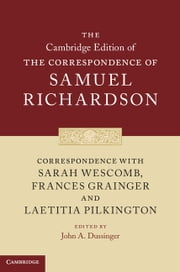 Correspondence with Sarah Wescomb, Frances Grainger and Laetitia Pilkington ebook by Samuel Richardson,John A. Dussinger