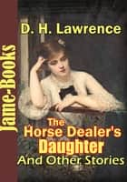 The Horse Dealer's Daughter, and Other Stories: ( 12 Works ) - Timeless Classic Novels ebook by
