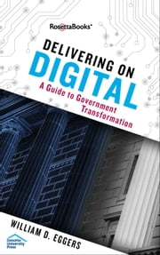 Delivering on digital - A Guide to Government Transformation ebook by William D. Eggers