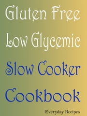 Gluten Free Low Glycemic Slow Cooker Cookbook ebook by Everyday Recipes