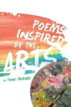 Poems Inspired by the Arts ebook by Tony Tripodi