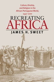 Recreating Africa - Culture, Kinship, and Religion in the African-Portuguese World, 1441-1770 ebook by James H. Sweet