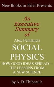 An Executive Summary of Alex Pentland's 'Social Physics: How Good Ideas Spread--The Lessons from a New Science' ebook by A. D. Thibeault