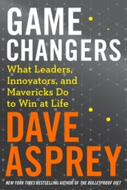 Game Changers: What Leaders, Innovators and Mavericks Do to Win at Life ebook by Dave Asprey