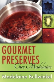 Gourmet Preserves Chez Madelaine - Delicious Marmalades, Jams, and Jellies Plus Desserts, Pastries, and Breakfast Treats ebook by Madelaine Bullwinkel