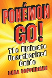 Pokemon GO! - The Ultimate Unauthorized Guide ebook by Cara Copperman