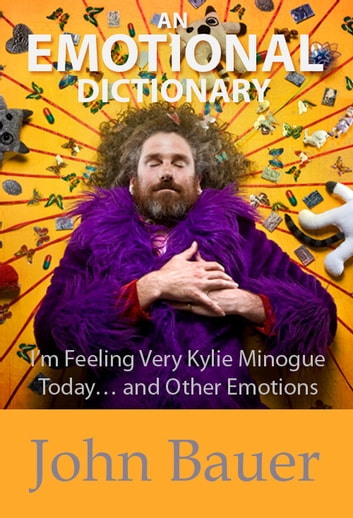 An Emotional Dictionary: I'm Feeling Very Kylie Minogue Today… and Other Emotions ebook by John Bauer