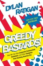 Greedy Bastards - How We Can Stop Corporate Communists, Banksters, and Other Vampires from Sucking America Dry Ebook di Dylan Ratigan