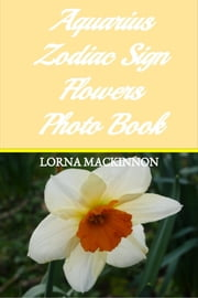 Aquarius Zodiac Sign Flowers Photo Book ebook by Lorna MacKinnon