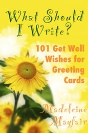 What Should I Write? 101 Get Well Wishes for Greeting Cards - What Should I Write On This Card? ebook by Madeleine Mayfair