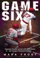 Game Six - Cincinnati, Boston, and the 1975 World Series: The Triumph of America's Pastime ebook by Mark Frost