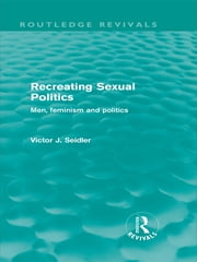 Recreating Sexual Politics (Routledge Revivals) - Men, Feminism and Politics ebook by Victor Seidler